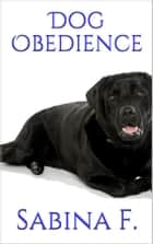 Dog Obedience ebook by Sabina F.