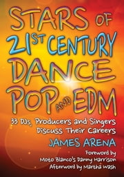 Stars of 21st Century Dance Pop and EDM - 33 DJs, Producers and Singers Discuss Their Careers ebook by James Arena