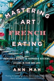 Mastering the Art of French Eating - From Paris Bistros to Farmhouse Kitchens, Lessons in Food and Love ebook by Ann Mah