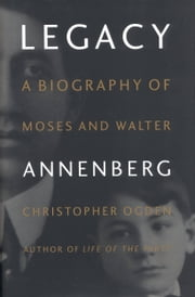 Legacy - A Biography of Moses and Walter Annenberg ebook by Christopher Ogden