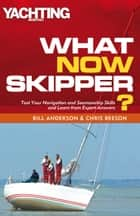 What Now Skipper? - Test Your Navigation and Seamanship Skills and Learn from Expert Answers ebook by Bill Anderson, Chris Beeson