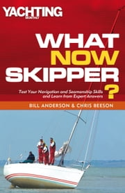 What Now Skipper? - Test Your Navigation and Seamanship Skills and Learn from Expert Answers ebook by Bill Anderson,Chris Beeson