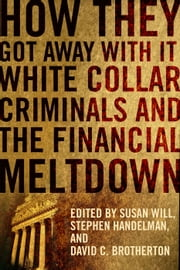 How They Got Away With It - White Collar Criminals and the Financial Meltdown ebook by Susan Will,Stephen Handelman,David C. Brotherton