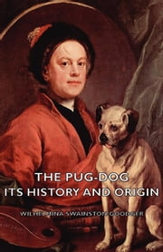 The Pug-Dog - Its History and Origin ebook by Wilhelmina Swainston-Goodger