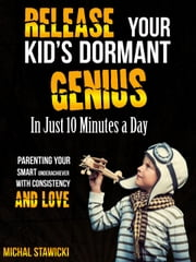 Release Your Kid's Dormant Genius in Just 10 Minutes a Day: Parenting Your Smart Underachiever with Consistency and Love - How to Change Your Life in 10 Minutes a Day, #3 ebook by Michal Stawicki