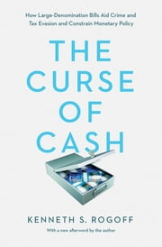 The Curse of Cash - How Large-Denomination Bills Aid Crime and Tax Evasion and Constrain Monetary Policy ebook by Kenneth S. Rogoff, Kenneth S. Rogoff