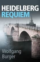 Heidelberg Requiem - A gritty crime thriller for fans of Donna Leon and Ian Rankin ebook by Wolfgang Burger, Alexandra Roesch