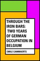 Through the Iron Bars: Two Years of German Occupation in Belgium ebook by Emile Cammaerts
