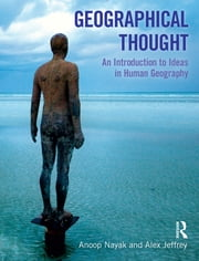 Geographical Thought - An Introduction to Ideas in Human Geography ebook by Anoop Nayak,Alex Jeffrey