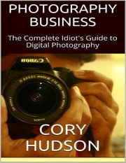 Photography Business: The Complete Idiot's Guide to Digital Photography ebook by Cory Hudson