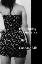 Extenuating Circumstance: Train ebook by Candace Mia
