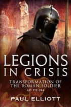 Legions in Crisis - The Transformation of the Roman Soldier - 192 to 284 ebook by Paul Elliott