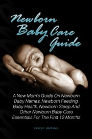 Newborn Baby Care Guide - A New Mom's Guide On Newborn Baby Names, Newborn Feeding, Baby Health, Newborn Sleep And Other Newborn Baby Care Essentials For The First 12 Months ebook by Grace L. Andrews