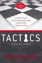 Tactics, 10th Anniversary Edition - A Game Plan for Discussing Your Christian Convictions ebook by