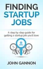 Finding Startup Jobs: A Step By Step Guide For Getting A Startup Job You'll Love ebook by John Gannon
