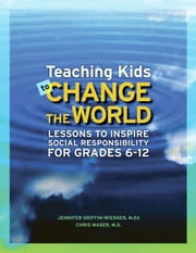 Teaching Kids to Change the World - Lessons to Inspire Social Responsibility for Grades 6-12 ebook by Jennifer Griffin-Wiesner, MEd,Chris Maser, MS