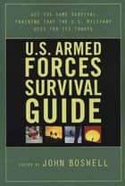 U.S. Armed Forces Survival Guide - The Same Survival Training the U.S. Military Uses for Its Troops ebook by John Boswell