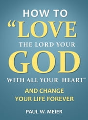 How To Love The Lord Your God With All Your Heart and Change Your Life Forever ebook by Paul W. Meier
