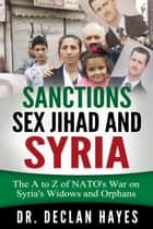 Sanctions, Sex Jihad and Syria: The A to Z of NATO's War on Syria's Widows and Orphans ebook by Declan Hayes