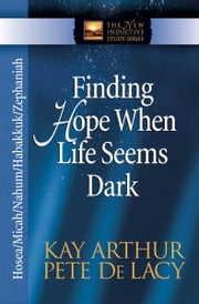 Finding Hope When Life Seems Dark - Hosea, Micah, Nahum, Habakkuk, and Zephaniah ebook by Kay Arthur,Pete De Lacy