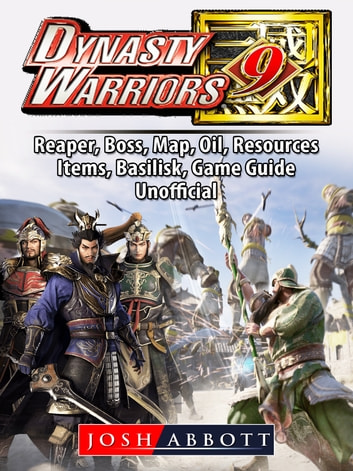 Dynasty Warriors 9, PC, Multiplayer, Characters, CO OP, Empires, Steam, Gameplay, Guide Unofficial ebook by Josh Abbott