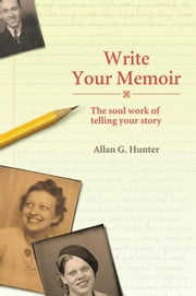 Write Your Memoir: The Soul Work of Telling Your Story ebook by Hunter, Allan G.