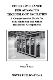 Code Compliance for Advanced Technology Facilities: A Comprehensive Guide for Semiconductor and other Hazardous Occupancies ebook by Acorn, William R.