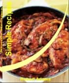 Simple Recipes: Quick and Easy Recipes That Will Teach You How to Make Healthy Simple Recipes, Easy Simple Recipes, Simple French Recipes, Simple Diabetic Recipes, Simple Dinner Recipes, Simple Chicken Recipes and Simple Recipes for Kids ebook by Robert C. Adams
