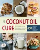 The Coconut Oil Cure - Essential Recipes and Remedies to Heal Your Body Inside and Out ebook by Sonoma Press