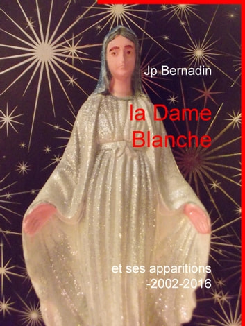 la Dame Blanche - et ses apparitions 2002-2016 ebook by Jp Bernadin