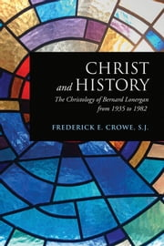 Christ and History - The Christology of Bernard Lonergan from 1935 to 1982 ebook by Frederick E. Crowe, S.J.