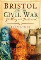 Bristol and the Civil War - For King and Parliament ebook by John Lynch