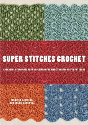 Super Stitches Crochet - Essential Techniques Plus a Dictionary of more than 180 Stitch Patterns ebook by Jennifer Campbell,Ann-Marie Bakewell