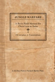 Jungle Warfare - A Basic Field Manual for Christians in Sales ebook by Christopher A. Cunningham