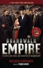 Boardwalk Empire - The Birth, High Times, and Corruption of Atlantic City, HBO Series Tie-In Edition ebook by Nelson Johnson