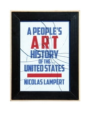 A Peoples Art History of the United States - 250 Years of Activist Art and Artists Working in Social Justice Movements ebook by Nicolas Lampert