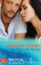 Mr. Right All Along (Mills & Boon Medical) ebook by Jennifer Taylor