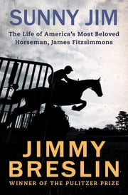 Sunny Jim - The Life of America's Most Beloved Horseman, James Fitzsimmons ebook by Jimmy Breslin