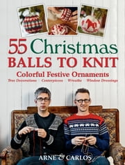 55 Christmas Balls to Knit - Colorful Festive Ornaments, Tree Decorations, Centerpieces, Wreaths, Window Dressings ebook by Arne Nerjordet,Carlos Zachrison