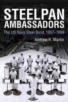 Steelpan Ambassadors - The US Navy Steel Band, 1957–1999 ebook by Andrew R. Martin