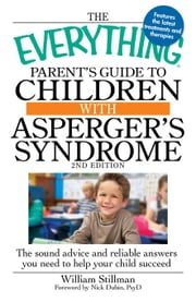The Everything Parent's Guide to Children with Asperger's Syndrome: The sound advice and reliable answers you need to help your child succeed ebook by Stillman William