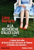 A la recherche d'Alice Love ebook by Béatrice Taupeau, Liane Moriarty