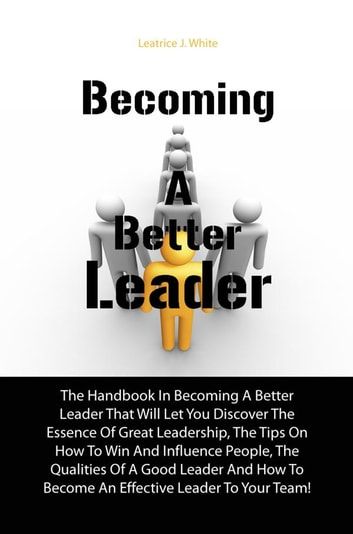 Becoming A Better Leader - The Handbook In Becoming A Better Leader That Will Let You Discover The Essence Of Great Leadership, The Tips On How To Win And Influence People, The Qualities Of A Good Leader And How To Become An Effective Leader To Your Team! ebook by Leatrice J. White