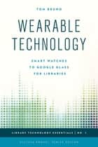 Wearable Technology - Smart Watches to Google Glass for Libraries eBook by Tom Bruno, Ellyssa Kroski