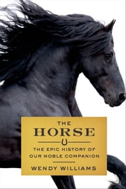 The Horse - The Epic History of Our Noble Companion ebook by Wendy Williams