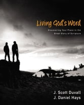 Living God's Word - Discovering Our Place in the Great Story of Scripture ebook by J. Scott Duvall,J. Daniel Hays