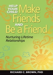 Help Your Child Make Friends and Be a Friend ebook by Brown, Richard C.