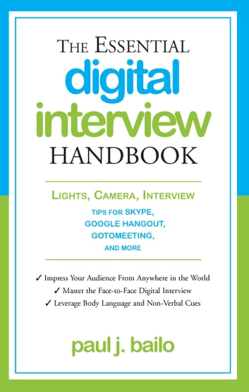 The Essential Digital Interview Handbook - Lights, Camera, Interview: Tips for Skype, Google Hangout, GotoMeeting, and More ebook by Paul J. Bailo