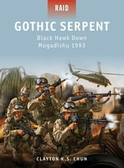 Gothic Serpent - Black Hawk Down Mogadishu 1993 ebook by Clayton Chun,Johnny Shumate,Alan Gilliland
