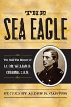 The Sea Eagle - The Civil War Memoir of LCdr. William B. Cushing, U.S.N. ebook by Alden R. Carter